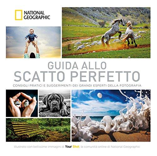 Guida allo scatto perfetto. Consigli pratici e suggerimenti dai grandi esperti della fotografia. Ediz. illustrata