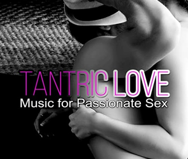 Tantric Love Music For Passionate Sex Erotic Massage Before Making Love Piano Pieces For Relaxation Shades Of Grey Sex Soundtrack By Sexual Music