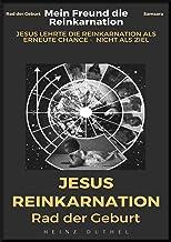 MEIN FREUND DIE REINKARNATION: JESUS LEHRTE DIE REINKARNATION ALS ERNEUTE CHANCE NICHT ALS ZIEL
