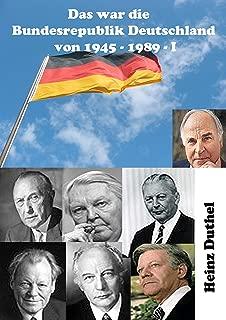Das war unsere Bundesrepublik Deutschland von 1945 - 1989 I: in Anbetracht der Niederlage Deutschlands und der Übernahme der obersten Regierungsgewalt hinsichtlich Deutschlands .. (German Edition)