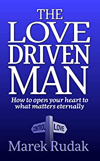 The Love Driven Man: How to open your heart to what matters eternally