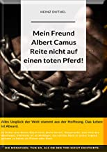 Mein Freund Albert Camus. Reite nicht auf einen toten Pferd.: Alles Unglück der Welt stammt aus der Hoffnung. Das Leben ist Absurd.