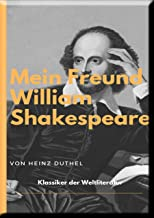 MEIN FREUND WILLIAM SHAKESPEARE - LEBEN UND WERK:: WILLIAM SHAKESPEARE WAR ER. ODER WAR ER ES NICHT? (German Edition)
