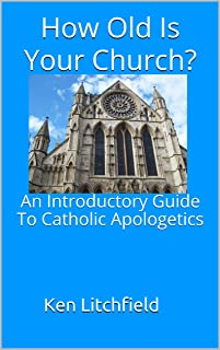 How Old is Your Church?: An Introductory Guide To Catholic Apologetics