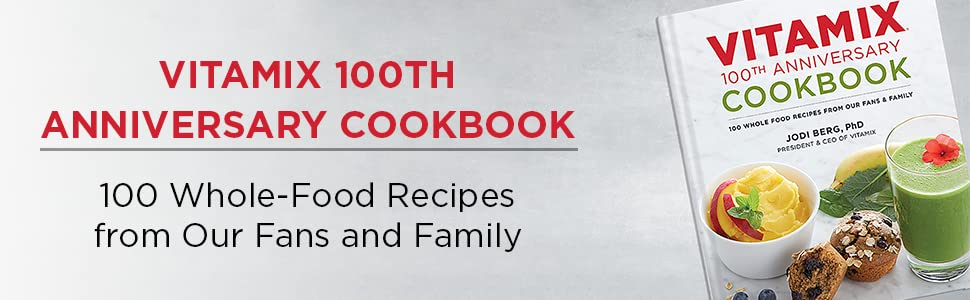 Vitamix 100th Anniversary Cookbook - 100 Whole Food Recipes from Fans and Family