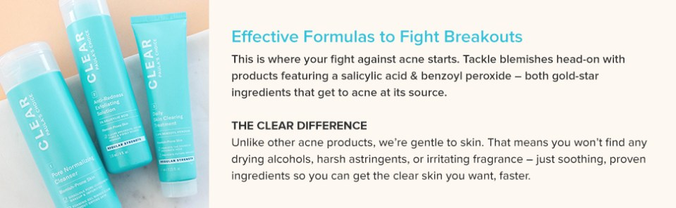 Paula's Choice acne CLEAR Collection contains benzoyl peroxide salicylic acid to prevent breakouts.