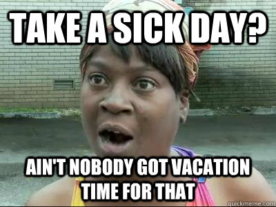Take A Sick Day Ain T Nobody Got Vacation Time For That No Time Sweet Brown Quickmeme