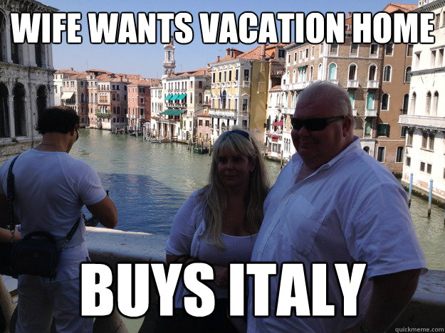 Wife Wants Vacation Home Buys Italy Cool Rich Guy Quickmeme