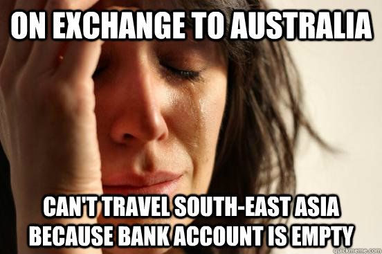 On Exchange To Australia Can T Travel South East Asia Because Bank Account Is Empty First World Problems Quickmeme