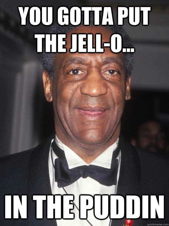 Bill Cosby Pudding Meme : cosby, pudding, Gotta, Jell-O..., Puddin, Cosby, Quickmeme