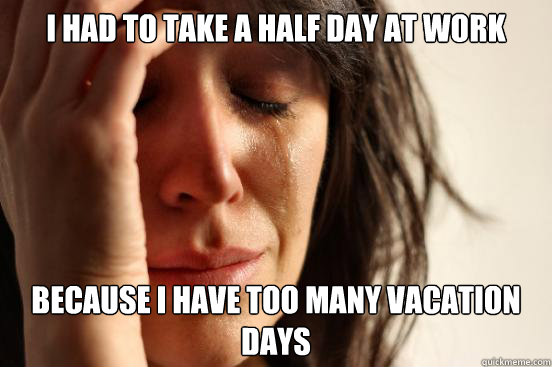 I Had To Take A Half Day At Work Because I Have Too Many Vacation Days First World Problems Quickmeme