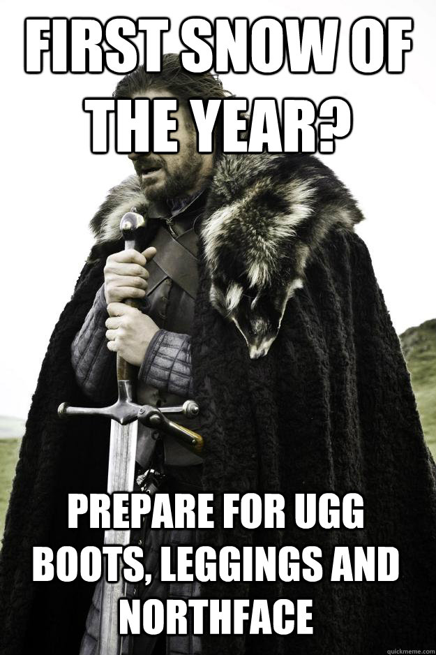 First Snow Meme : first, First, Year?, Prepare, Boots,, Leggings, Northface, Winter, Coming, Quickmeme