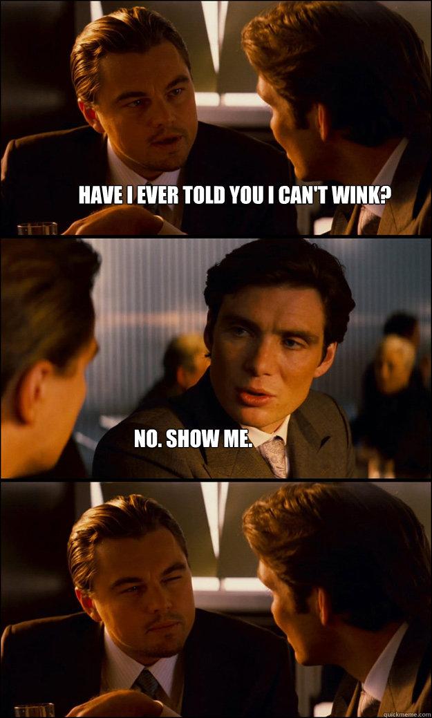 No Show Meme : CAN'T, WINK?, Inception, Quickmeme