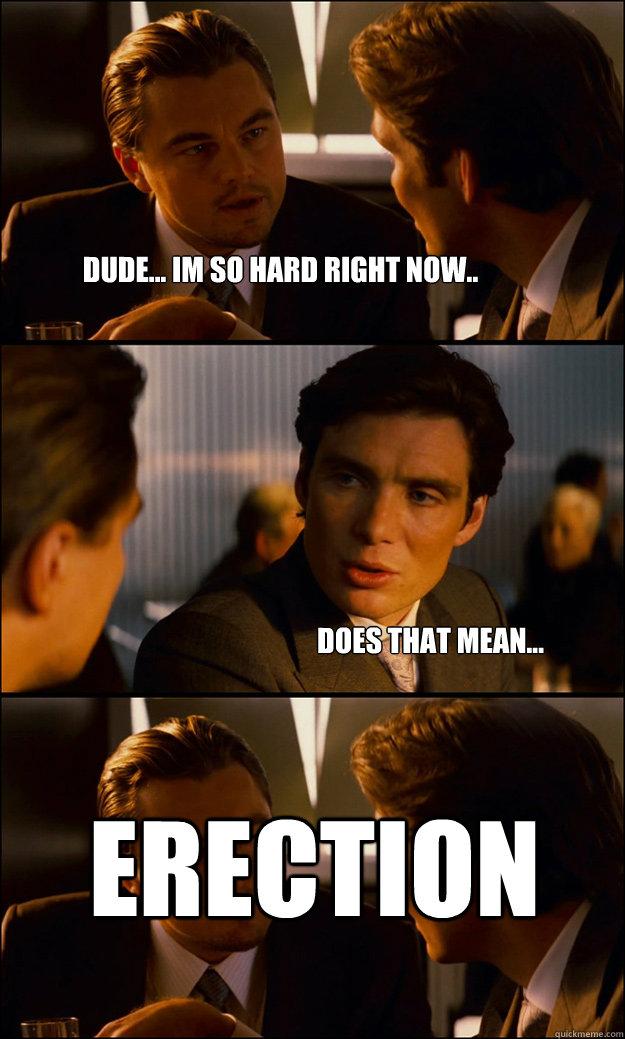 Im Hard Meme : Dude..., Right, Now.., Mean..., ERECTION, Inception, Quickmeme