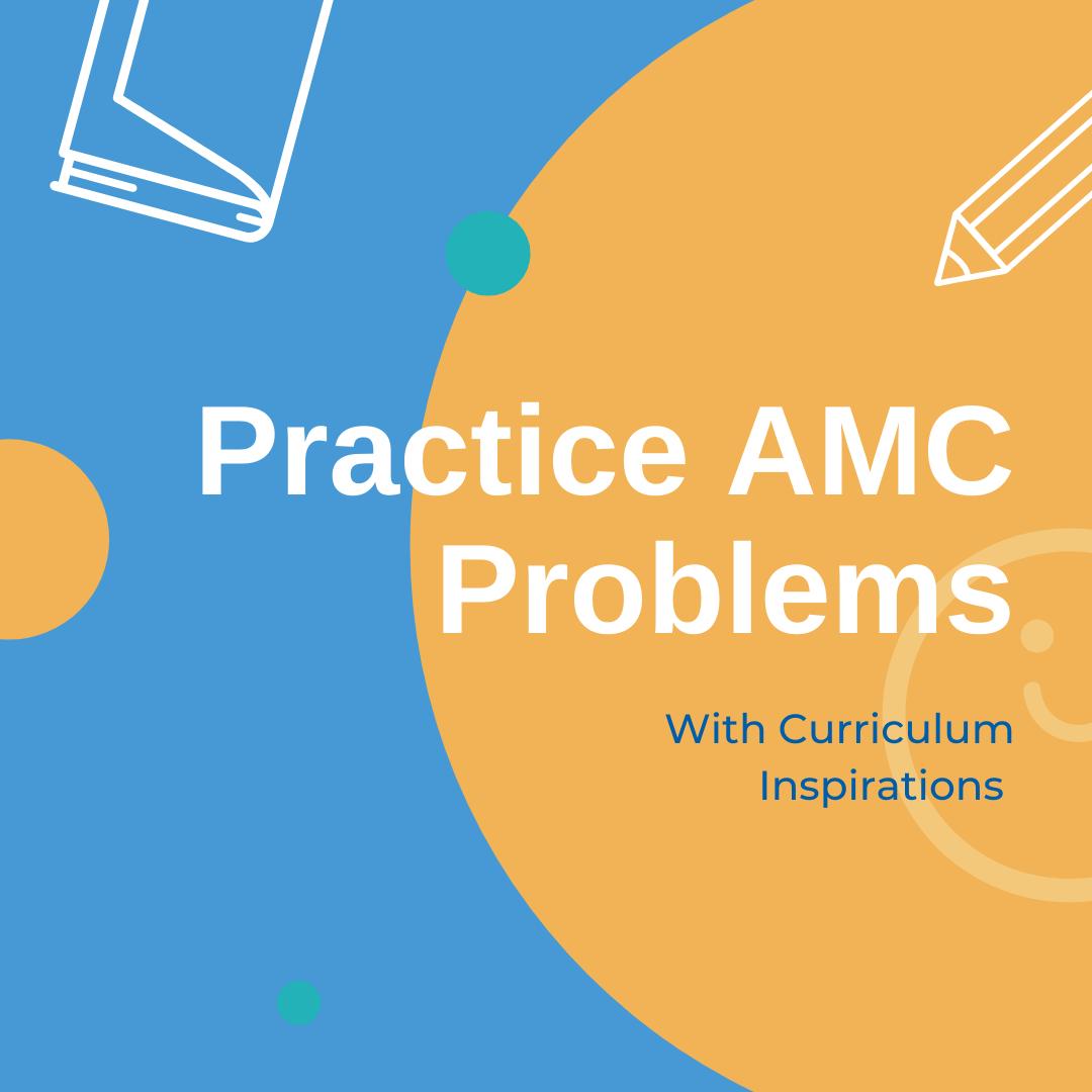 Practice AMC Problems with Curriculum Inspirations