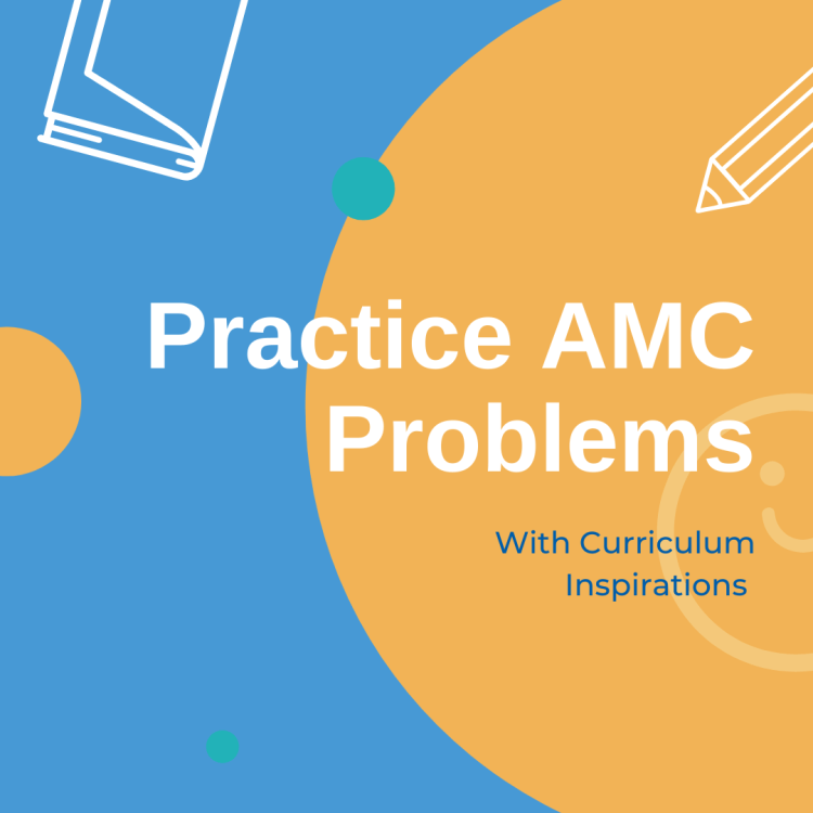 Practice AMC Problems with Curriculum Inspirations