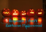 5 Reasons, Why I Don't Endorse Halloween!