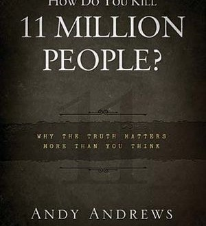 Book Review – How do You Kill 11 Million People: Why the Truth Matters More Than You Think By Andy Andrews