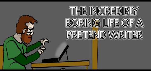 The Incredibly Boring Life of a Pretend Writer
