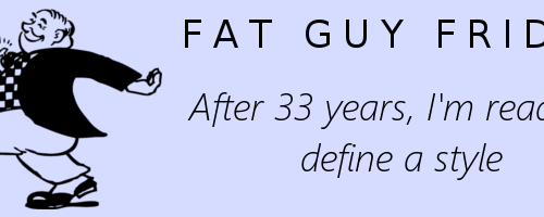 Fat Guy Friday: After 33 Years, I'm Ready to Define a Style