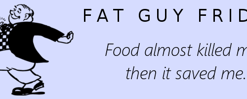Fat Guy Friday: Food almost killed me, then it saved me