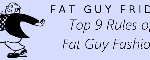 Top 9 Rules of Fat Guy Fashion