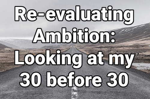 Re-evaluating Ambition: Looking at my 30 before 30 goals