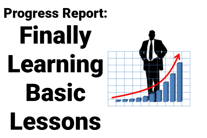Progress Report: Finally Learning Basic Lessons