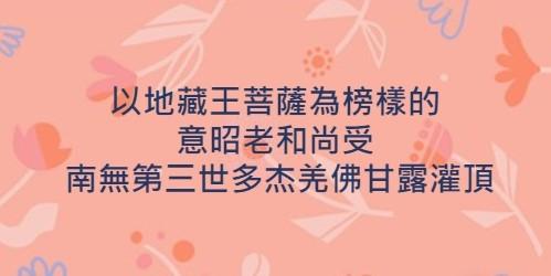 以地藏王菩薩為榜樣意昭老和尚受南無第三世多杰羌佛甘露灌頂