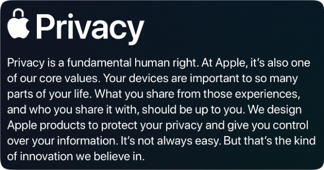 Privacy is a fundamental human right. At Apple, it's also one of our core values. Your devices are important to so many parts of your life. What you share from those experiences, and who you share it with, should be up to you. We design Apple products to protect your privacy and give you control over your information. It's not always easy. But that's the kind of innovation we believe in.