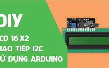 Tổng quan LCD 16×2 và giao tiếp I2C LCD sử dụng Arduino