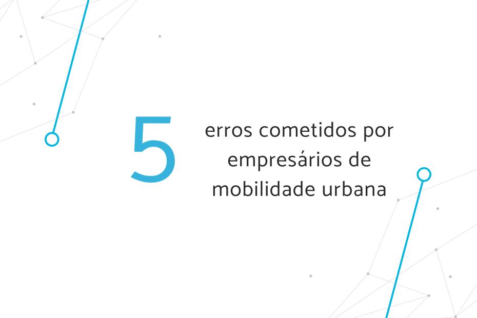 """Banner """"5 erros cometidos por empresários de mobilidade urbana"""""""