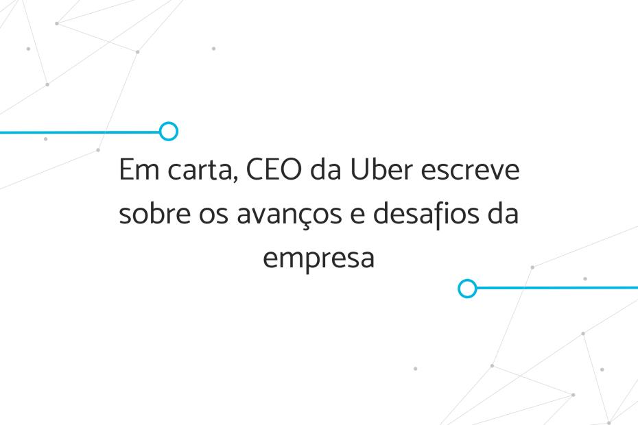 """Banner """"Em carta, CEO da Uber escreve sobre os avanços e desafios da empresa"""""""