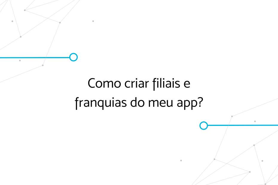 Como criar filiais e franquias do meu app?