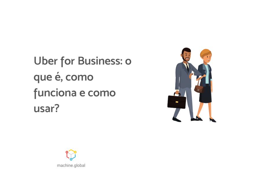 """Um homem e uma com roupas formais caminham, ao lado está """"Uber for business: o que é, como funciona e como usar?"""""""