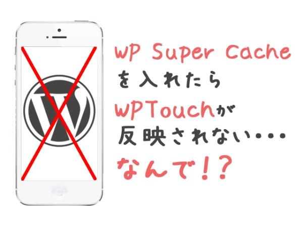 WP Super Cache を入れたら WPTouchが 反映されない・・・ なんで!?