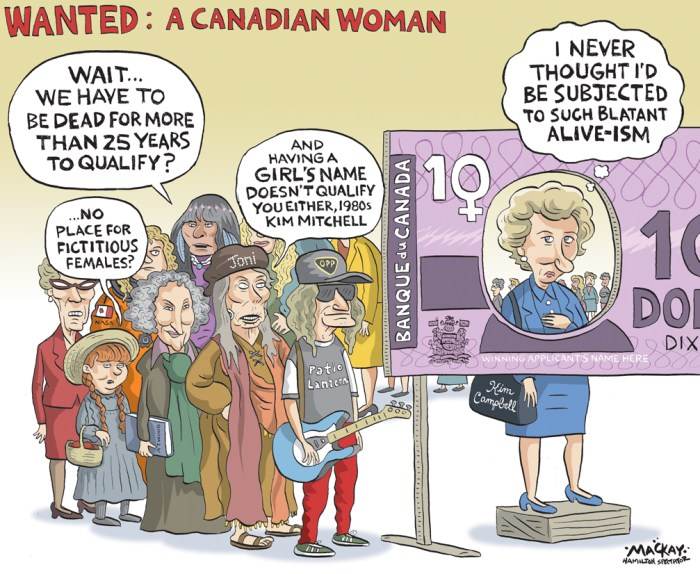 "Editorial Cartoon by Graeme MacKay, The Hamilton Spectator - Thursday March 10, 2016 Canadian woman will be on next series of bank notes, Trudeau announces The image of an iconic Canadian woman will appear on the next issue of bank notes, Prime Minister Trudeau announced today. ""A Canadian woman will be featured on the very first of the next series of bills expected in 2018,"" Trudeau said. ""Today, on International Women's Day, the Bank of Canada is taking the first step by launching public consultations to select an iconic Canadian woman to be featured on this new bill."" The government and the Bank of Canada did not indicate which denomination would showcase the iconic female Canadian. Finance Minister Bill Morneau, who stood alongside the prime minister with other members of the Liberal caucus and former Mississauga, Ont., mayor Hazel McCallion during the announcement, noted that it is ""high time to change."" ""One of the very first things I had the honour of doing as the new finance minister was asking the governor of the Bank of Canada, Stephen Poloz, and his colleagues at the bank whether it's in fact possible to put a woman on the bank note,"" said Morneau. The finance minister said he was told the central bank had been looking into the possibility for some time and was keen to support the initiative. From now until April 15, Canadians can visit the Bank of Canada's website to submit nominations for the woman they think should appear on the bill. http://www.bankofcanada.ca/banknoteable/ The nominees can be any Canadian woman, either by birth or naturalization, who has demonstrated outstanding leadership, achievement or distinction in any field, said a release from the central bank. The nominees cannot be a fictional character and must have died prior to April 15, 1991. Once the nomination period is over, an independent advisory council made up of academics and cultural leaders will review the submissions and present a short list to Morneau for his con"