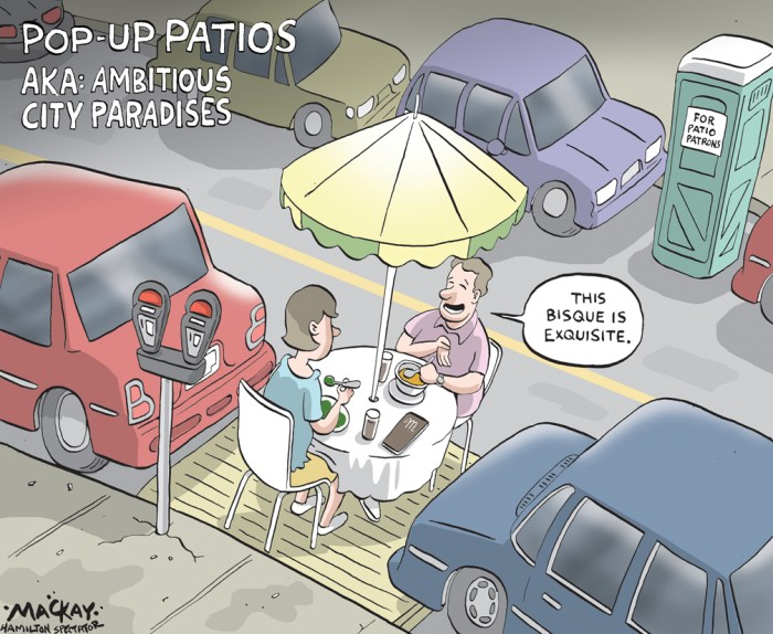 Editorial Cartoon by Graeme MacKay, The Hamilton Spectator Ð Monday May 2, 2016 Get ready for Ôpop-upÕ patios on HamiltonÕs streets this summer Are HamiltonÕs commercial areas ready for Òpop-upÓ patios on parking lots? Hamilton politicians approved a motion at their April 27 council meeting requesting staff to examine a pilot program that would allow local businesses or BIAs to establish temporary, seasonal patios and seating areas using on-street parking spaces. The program would begin in 2016. ÒThis is very innovative and non-expensive for the taxpayer,Ó said Mountain councillor Donna Skelly who supported the idea. She said after the reconstruction of Concession Street last year, there are some businesses which would benefit from the extra business by allowing outdoor patios on the street. ÒThis is an opportunity for Concession Street,Ó said Skelly. Mountain councillor Terry Whitehead also supported the motion, introduced by Ward 3 councillor Matthew Green. But he wanted to allow patios for commercial areas that are not in a BIA. Whitehead also insisted that business owners who want to establish patios on the street have the proper insurance. After some squabbling among councillors, WhiteheadÕs amendment was approved by council. Although no councillor opposed the idea, staff will examine if having a patio on the street will impede traffic, impact parking revenues and pose a safety issue. BIAs that could look at the idea includes Stoney Creek, Concession Street, Ottawa Street, Lock Street, Waterdown, and Ancaster. So-called Òpop-upÓ patios have proved popular in New York City, Toronto, Orillia, and St. Catharines, where that cityÕs council approved it in 2012. A fee of $300 is charged to the business to cover the cost of parking. These patios canÕt serve liquor because of liquor laws involving public sidewalks, and businesses are not allowed to brand the place. Mayor Fred Eisenberger said the motion is another step to increase the ÒvitalityÓ to Hamilto