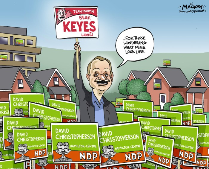 "Editorial Cartoon by Graeme MacKay, The Hamilton Spectator Ð Tuesday June 22, 2004 NDP tantalized by prospect of sweeping Hamilton From his storefront campaign office on one of Hamilton's major thoroughfares, David Christopherson surveys a landscape of orange and green signs. It's a pleasant sight for a New Democrat who is running in a riding that for so many years has been federal Liberal turf. Mr. Christopherson is winning the street war against Revenue Minister Stan Keyes and pundits suggest Hamilton Centre is about to fall into NDP hands. The veteran provincial politician isn't about to say the battle has been won, but there is a feeling here -- and in the other ridings that make up this steel city -- that the Liberals are on their way out. ""Signs don't vote,"" Mr. Christopherson said. ""But they do show momentum in this town. People take that as an indication that . . . there are people who are not only going to vote for you, but are prepared to stand proud and help you get the message out.Ó In fact, this election could be the last stand for not just one, but two Liberal cabinet ministers from Hamilton. Tony Valeri, the Transport Minister, who won a vicious battle against Sheila Copps for the nomination in Hamilton-East Stoney Creek is in one of the toughest three-way races in Ontario, and critics are giving the edge to NDP candidate Tony DePaulo. On Hamilton Mountain, veteran Liberal Beth Phinney appears to be trailing her opponents and the NDP is hopeful of taking that riding. And in Ancaster-Dundas-Flamborough-Westdale, parts of the constituency are leaning toward Conservative candidate David Sweet while others seem to favour Gordon Guyatt, a New Democrat who is also an outspoken local doctor. Russ Powers, the Liberal, has a fighting chance. But it's tight. All of this has the NDP dreaming of the unlikely, but not unthinkable, prospect of taking Hamilton's four seats. ""The first thing I noticed going out [to campaign]was the absolute rage that people"