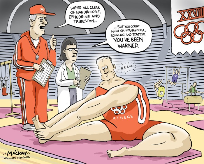 Editorial Cartoon by Graeme MacKay, The Hamilton Spectator Ð Thursday August 12, 2004 IOC has zero tolerance for enhancing drugs Athletics fans are hoping that this year's Olympic Games will not be dogged by drugs controversies. Ever since Ben Johnson stormed to a drug-fuelled success in Seoul in 1988, worries over the use of illegal substances have become part and parcel of the Olympics. Recent scandals involving a number of athletes associated with banned steroid THG have only increased concerns. Many have been banned after testing positive for THG, including British sprinter Dwain Chambers. Other top athletes have not tested positive, but suspicion still surrounds them as they work hard to clear their names. As the drugs become more sophisticated, so do the tests designed to catch those using them. (Source: Hamilton Spectator) Athens, Greece, Olympics, doping, nandrolone, ephedrine, tribestan, drug, enhancing, IOC