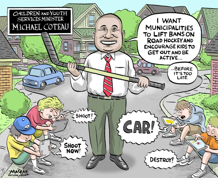 "Editorial Cartoon by Graeme MacKay, The Hamilton Spectator Ð Thursday September 8, 2016 Children and Youth Services Minister Michael Coteau is urging city council to end Hamilton's bylaw ban on road hockey. ""Road hockey bans are commonplace in municipalities across Ontario, but they don't need to be,"" the minister wrote in a Sept. 6 letter to council that notes Toronto and Kingston have already bucked the municipal trend. ""I am hoping that your council will be next. A vote to overturn the prohibition and let kids play will challenge other municipalities to abolish similar road hockey bans in their own communities.Ó Coteau made headlines in July when he publicly urged Toronto's council to end its own street hockey ban. Council did so over the objections of its own legal staff, but proposed conditions limiting game time to daylight hours and on streets with slow traffic speeds. The move prompted Coun. Sam Merulla Ñ who fought unsuccessfully to kill Hamilton's bylaw as far back as 2002 Ñ to ask city legal staff to revisit the local ban. A report is expected later this year. Merulla said he spoke to Coteau about the value of street hockey in the summer and was ""heartened"" by the minister's enthusiasm. But he added the province could help by adding language to the Highway Traffic Act that would head off municipal concerns about liability. ""With a stroke of a pen, they could help all municipalities feel more comfortable overnight,"" he said. Municipal lawyers in several cities, including Hamilton, have in the past suggested the strict language in the Highway Traffic Act doesn't provide the legal leeway needed for cities to allow sports in the street. In any event, Hamilton would only enforce its street hockey ban in response to a complaint. But municipal lawyers have argued the rule helps protect the city from lawsuits in the event of an injury. Coteau said in a brief interview he hasn't heard from municipal leaders other than Merulla that provincial rules of th"