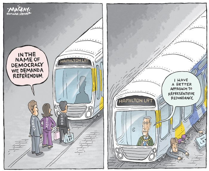 "Editorial Cartoon by Graeme MacKay, The Hamilton Spectator Ð Saturday October 1, 2016 Eisenberger takes on 'foolish' LRT critics Mayor Fred Eisenberger has come out swinging against surging opposition to LRT among city councillors, which now includes a referendum pledge and ""informal discussions"" about approaching the province for a new transit deal. ""I think it's unfortunate and foolish to go down this road,"" said Eisenberger, vowing to do everything ""humanly possible"" to get council to stay the course on the $1-billion provincially-funded project. Eisenberger warns that if council votes for a referendum it will stop the LRT implementation process dead in its tracks and possibly kill the project. Additionally, he says it's ""foolhardy"" for councillors to believe there's an alternative deal to be had with the province to redirect money earmarked for transit into infrastructure repairs. ""I think the province will take a pretty dim view of coming back with some alternate plans to what we've supported, nurtured and asked for.Ó The mayor was responding to Coun. Chad Collins' promise to bring forward a motion next spring to include the contentious LRT issue as a referendum question on the October 2018 municipal election ballot. Eisenberger says if councillors oppose LRT they shouldn't be ""hiding behind"" a plebiscite. ""If they really want to kill LRT then they should own it and they should put a motion forward to do exactly that and stand up and be counted.Ó Eisenberger was also taking issue with backroom talks about exploring alternatives to the project, which will run from McMaster University to Queenston traffic circle, with a spur line on James North. Coun. Donna Skelly told The Spectator she hopes that ""informal discussions"" currently taking place will result in the city approaching the province for a new deal. The outspoken LRT critic says a number of councillors are looking at options of how to secure the provincial funding for some other form of rapid"