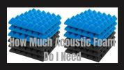 how much acoustic foam do i need