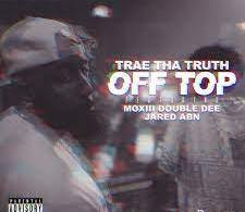 Trae Tha Truth – Off Top Ft. Moxiii Double Dee & Jared ABN