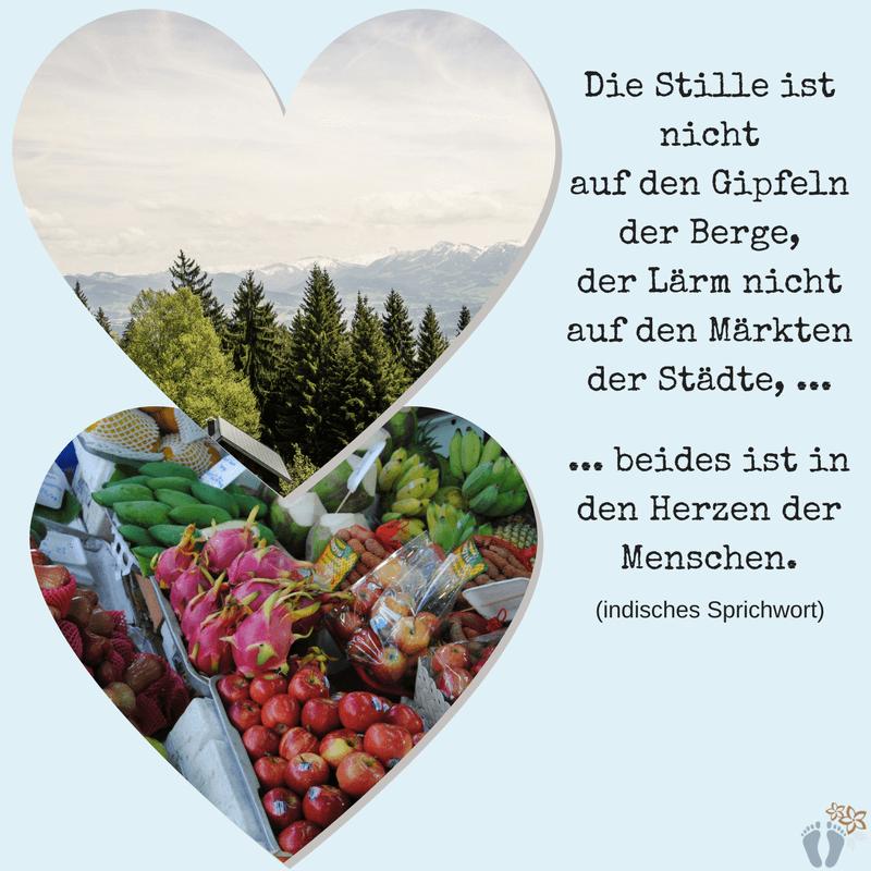 """Spruch-Favorit """"Die Stille ist nicht auf den Gipfeln der Berge, der Lärm nicht auf de Märkten der Städte, beides ist in den Herzen der Menschen."""""""