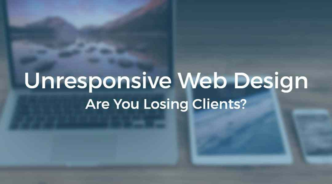 Unresponsive web design – Are you losing clients?