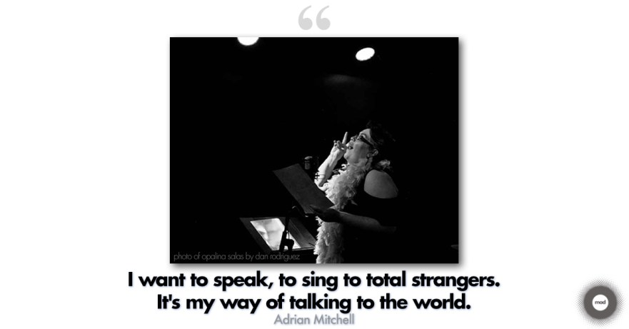 I want to speak, to sing to total strangers. It's my way of talking to the world. Adrian Mitchell