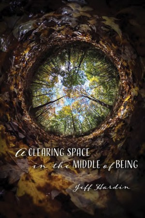 A Clearing Space in the Middle of Being by Jeff Hardin