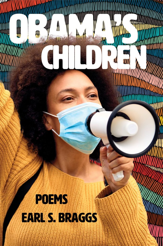 Obama's Children: Poems by Earl S. Braggs. A young woman in a yellow sweater wearing a mask holds a megaphone. She is superimposed over a colorful background