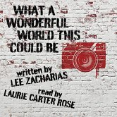 What a Wonderful World This Could Be, written by Lee Zacharias, read by Laurie Carter Rose